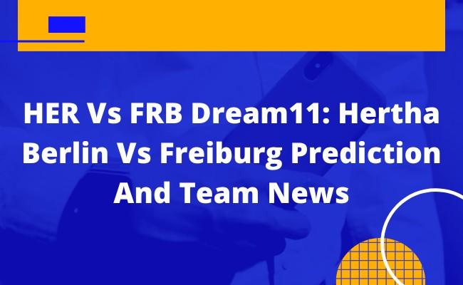HER Vs FRB Dream11: Hertha Berlin Vs Freiburg Prediction And Team News